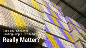 Does Your Choice of Building Supplies Distributor Really Matter? Yes! And We Explain Why.