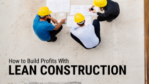 How to Build Profits With Lean Construction
